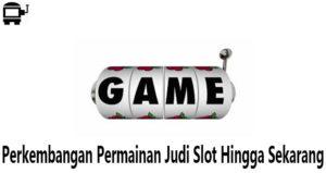 Perkembangan Permainan Judi Slot Hingga Sekarang